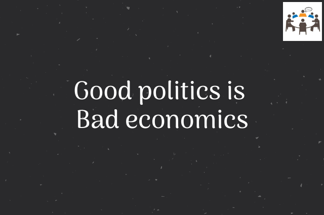 Good politics is bad economics